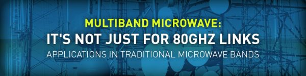 Multiband Microwave: It's Not Just for 80GHz Links - Applications in Traditional Microwave Bands